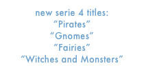"new serie 4 titles: ""Pirates"" ""Gnomes"" ""Fairies"" ""Witches and Monsters"""